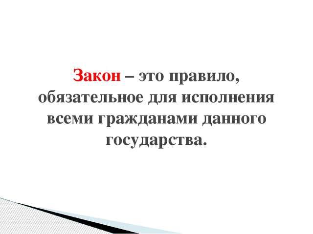 Закон – это правило, обязательное для исполнения всеми гражданами данного го...