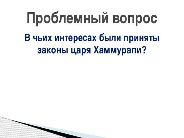 В чьих интересах были приняты законы царя Хаммурапи? Проблемный вопрос