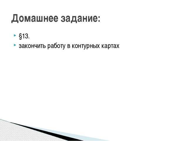 §13. закончить работу в контурных картах Домашнее задание: