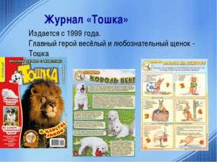 Журнал «Тошка» Издается с 1999 года. Главный герой весёлый и любознательный щ