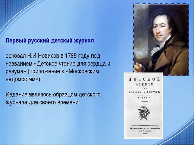 Первый русский детский журнал основал Н.И.Новиков в 1785 году под названием «...