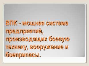 ВПК - мощная система предприятий, производящих боевую технику, вооружение и