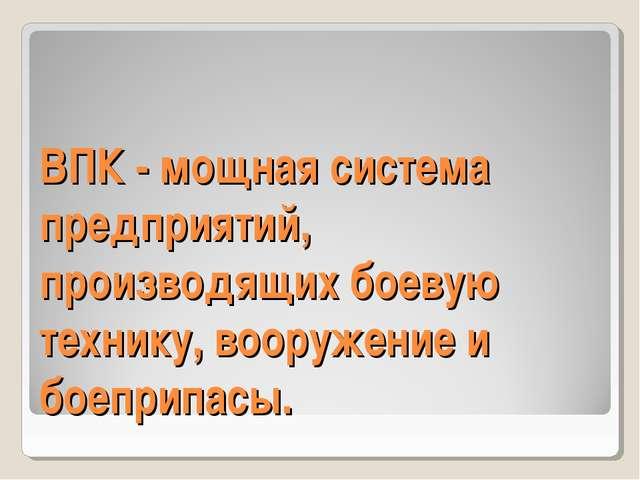 ВПК - мощная система предприятий, производящих боевую технику, вооружение и...