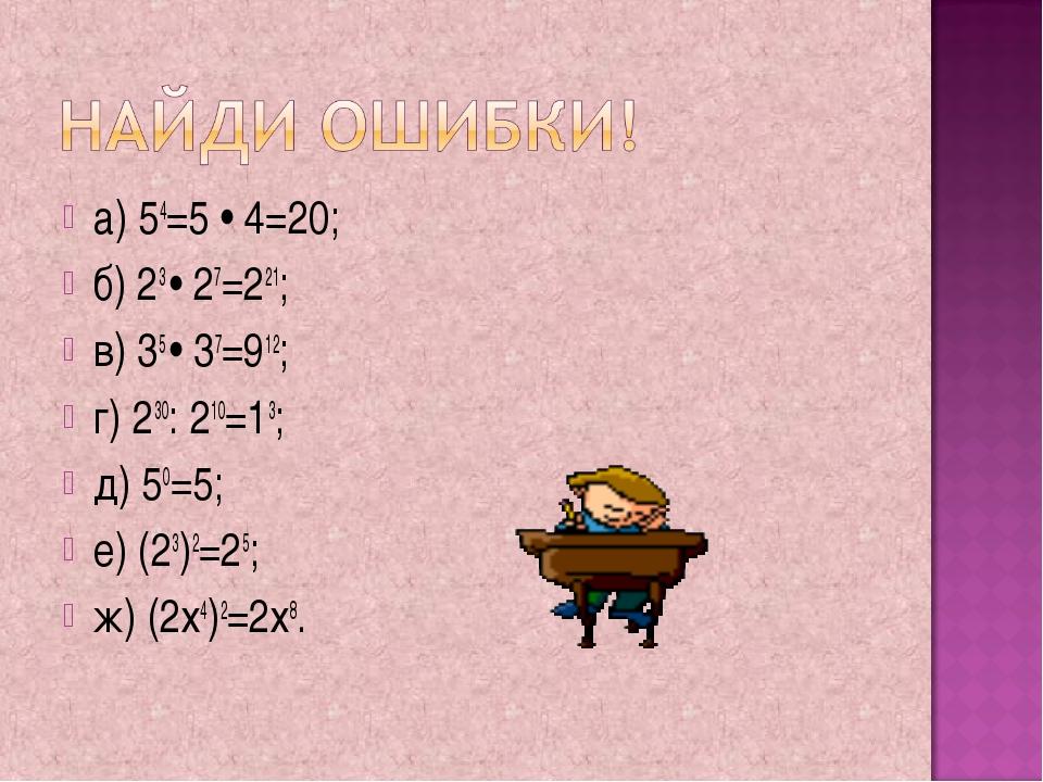 а) 54=5 • 4=20; б) 23 • 27=221; в) 35 • 37=912; г) 230: 210=13; д) 50=5; е) (...