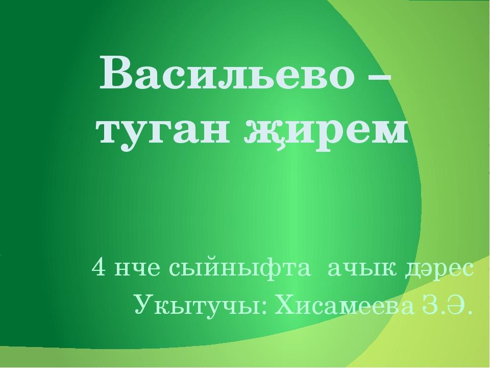 Васильево – туган җирем 4 нче сыйныфта ачык дәрес Укытучы: Хисамеева З.Ә.