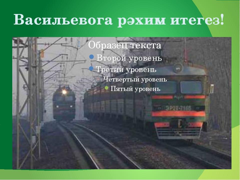 Васильевога рәхим итегез!