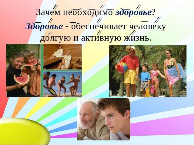Зачем необходимо здоровье? Здоровье - обеспечивает человеку долгую и активную...