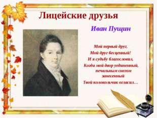 Лицейские друзья Иван Пущин Мой первый друг, Мой друг бесценный! И я судьбу б