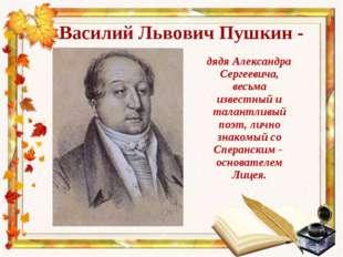 Василий Львович Пушкин - дядя Александра Сергеевича, весьма известный и талан