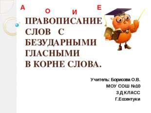 ПРАВОПИСАНИЕ СЛОВ С БЕЗУДАРНЫМИ ГЛАСНЫМИ В КОРНЕ СЛОВА. Учитель: Борисова О.В