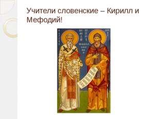 Учители словенские – Кирилл и Мефодий!