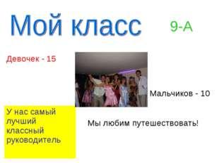 9-А Девочек - 15 Мальчиков - 10 У нас самый лучший классный руководитель