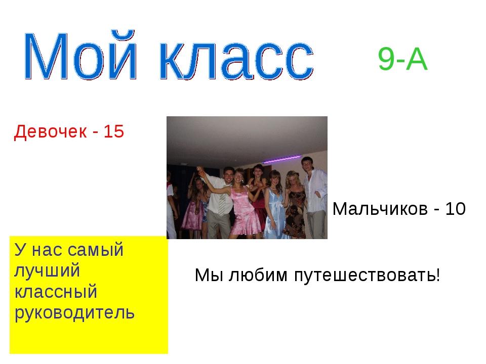 9-А Девочек - 15 Мальчиков - 10 У нас самый лучший классный руководитель...