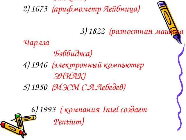 1) 1641 (суммирующая машина Блеза Паскаля) 2) 1673 (арифмометр Лейбница) 3)...