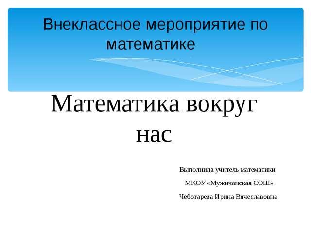 Математика вокруг нас Выполнила учитель математики МКОУ «Мужичанская СОШ» Чеб...