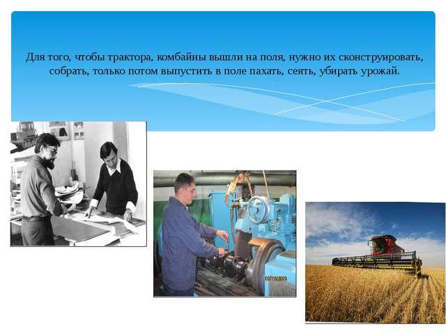 Для того, чтобы трактора, комбайны вышли на поля, нужно их сконструировать, с...