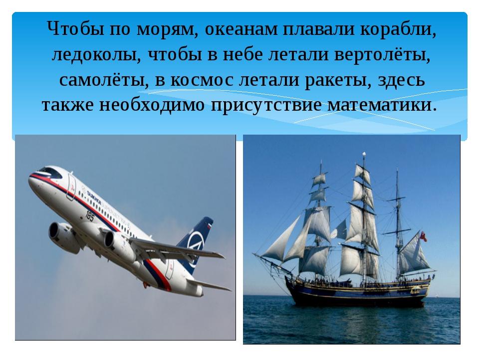 Чтобы по морям, океанам плавали корабли, ледоколы, чтобы в небе летали верто...