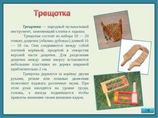 Трещотка — народный музыкальный инструмент, заменяющий хлопки в ладоши. Трещ