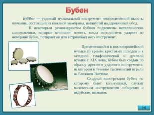 Бу́бен — ударный музыкальный инструмент неопределённой высоты звучания, сост