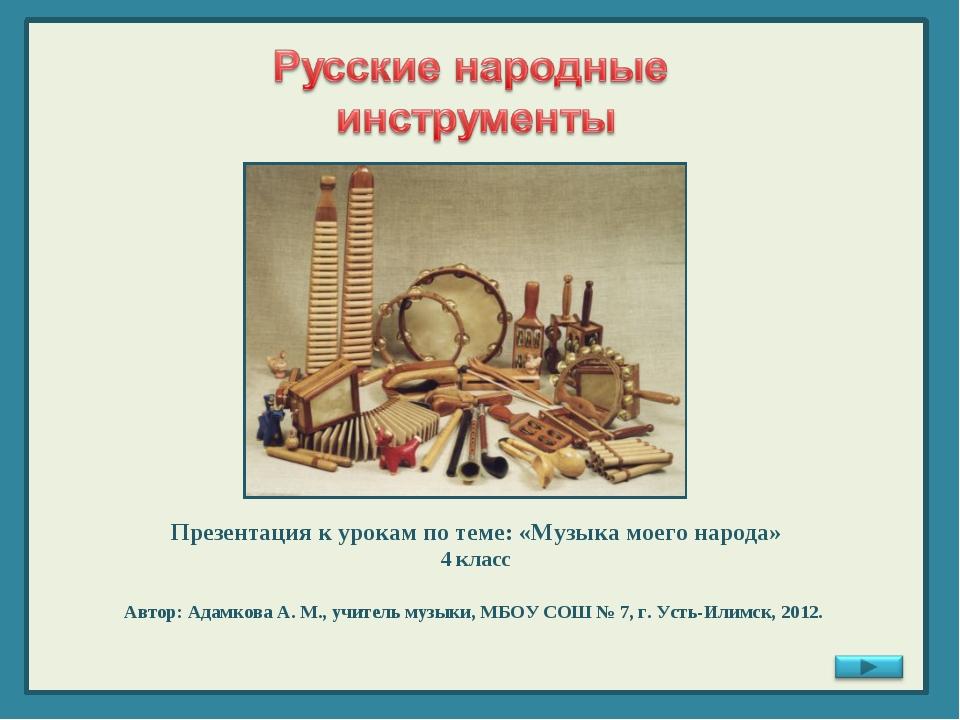 Презентация к урокам по теме: «Музыка моего народа» 4 класс Автор: Адамкова А...