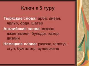Ключ к 5 туру Тюркские слова: арба, диван, ярлык, орда, шатер Английские слов