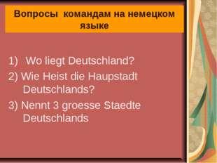 Вопросы командам на немецком языке Wo liegt Deutschland? 2) Wie Heist die Hau