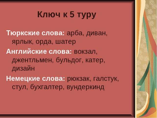 Ключ к 5 туру Тюркские слова: арба, диван, ярлык, орда, шатер Английские слов...