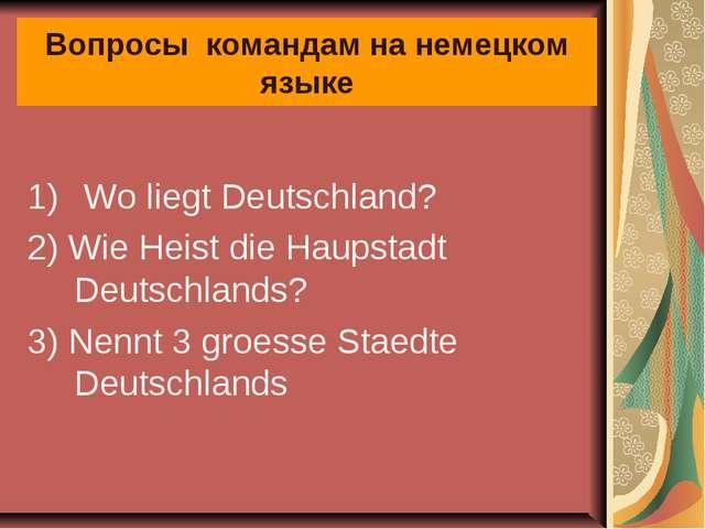 Вопросы командам на немецком языке Wo liegt Deutschland? 2) Wie Heist die Hau...