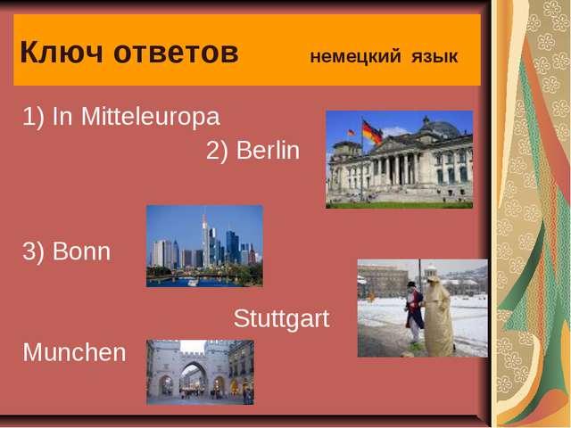 Ключ ответов немецкий язык 1) In Mitteleuropa  2) Berlin 3) Bonn Stuttgart...