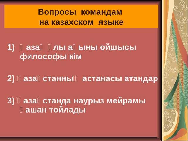 Вопросы командам на казахском языке Қазақ ұлы ақыны ойшысы философы кiм 2) Қа...