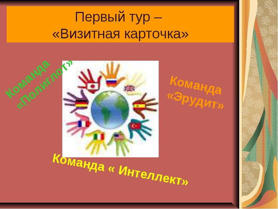Первый тур – «Визитная карточка» Команда «Полиглот» Команда « Интеллект» Кома...