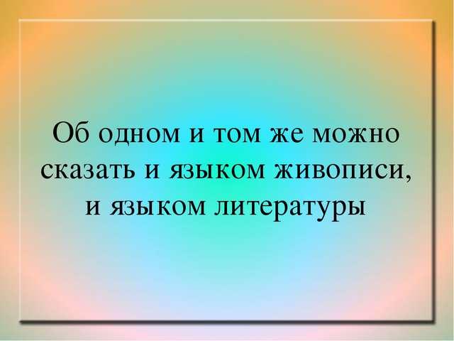 Об одном и том же можно сказать и языком живописи, и языком литературы
