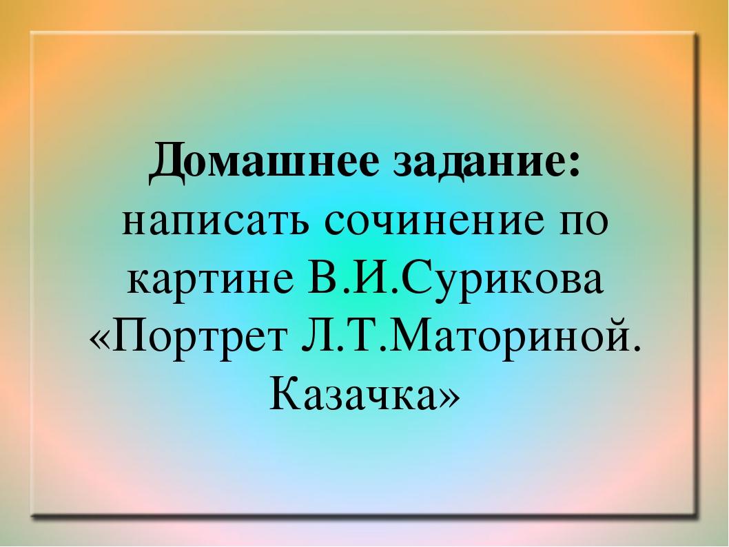 Домашнее задание: написать сочинение по картине В.И.Сурикова «Портрет Л.Т.Мат...