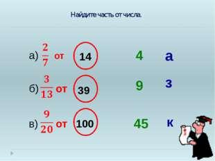 от а) 4 14 9 45 39 б) 100 в) от от Найдите часть от числа. з к а