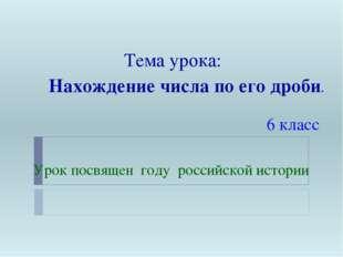 Тема урока: Нахождение числа по его дроби. 6 класс Урок посвящен году российс