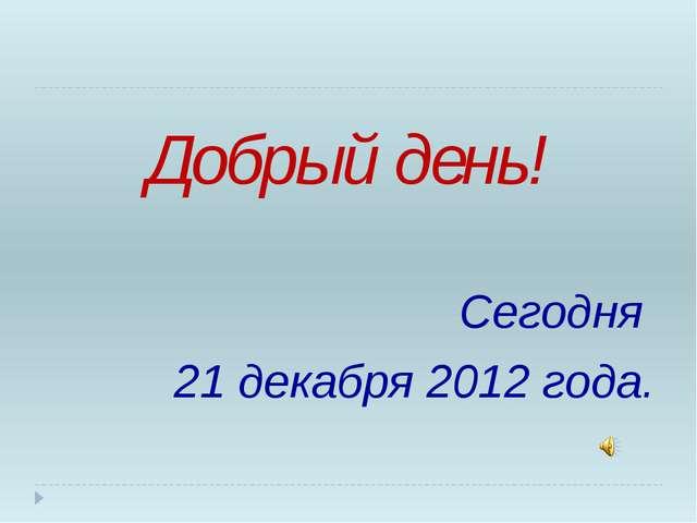 Добрый день! Сегодня 21 декабря 2012 года.
