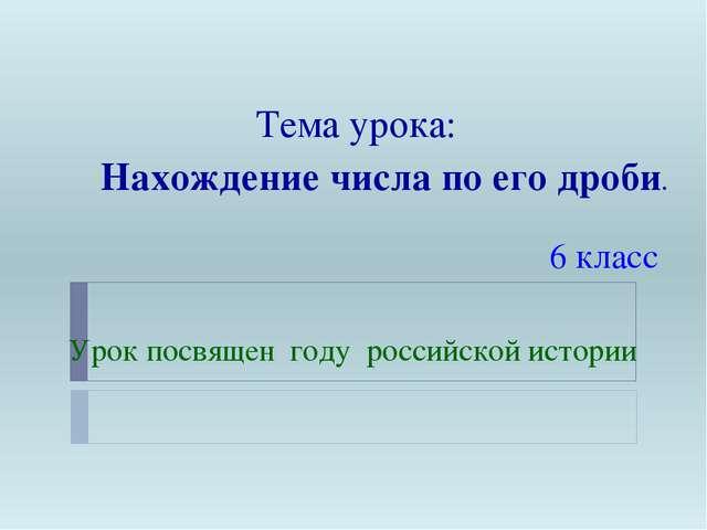Тема урока: Нахождение числа по его дроби. 6 класс Урок посвящен году российс...