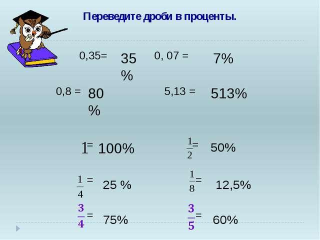 Переведите дроби в проценты. 0,35= 0, 07 = 0,8 = 5,13 = = = = = = = 35 % 7%...