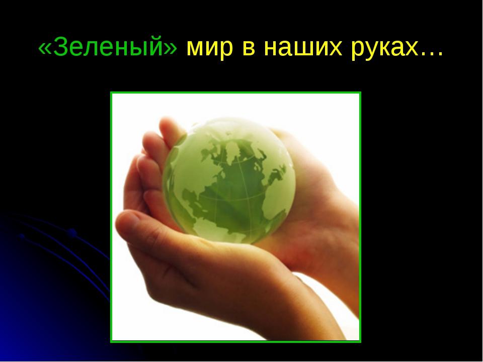 «Зеленый» мир в наших руках…