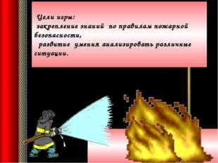 Цели игры: закрепление знаний по правилам пожарной безопасности, развитие ум
