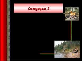 Ситуация 2 Самое безопасное место для костра – берег реки. Если костёр разво