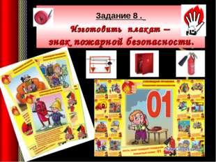Задание 8 . Изготовить плакат – знак пожарной безопасности.