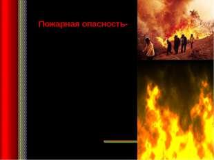 Пожарная опасность- это события, ситуации, явления, связанные с огнём, или