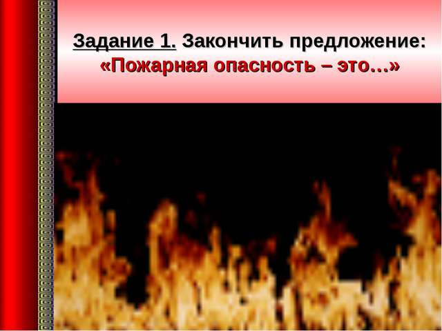 Задание 1. Закончить предложение: «Пожарная опасность – это…»