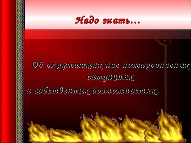 Надо знать… Об окружающих нас пожароопасных ситуациях и собственных возможно...