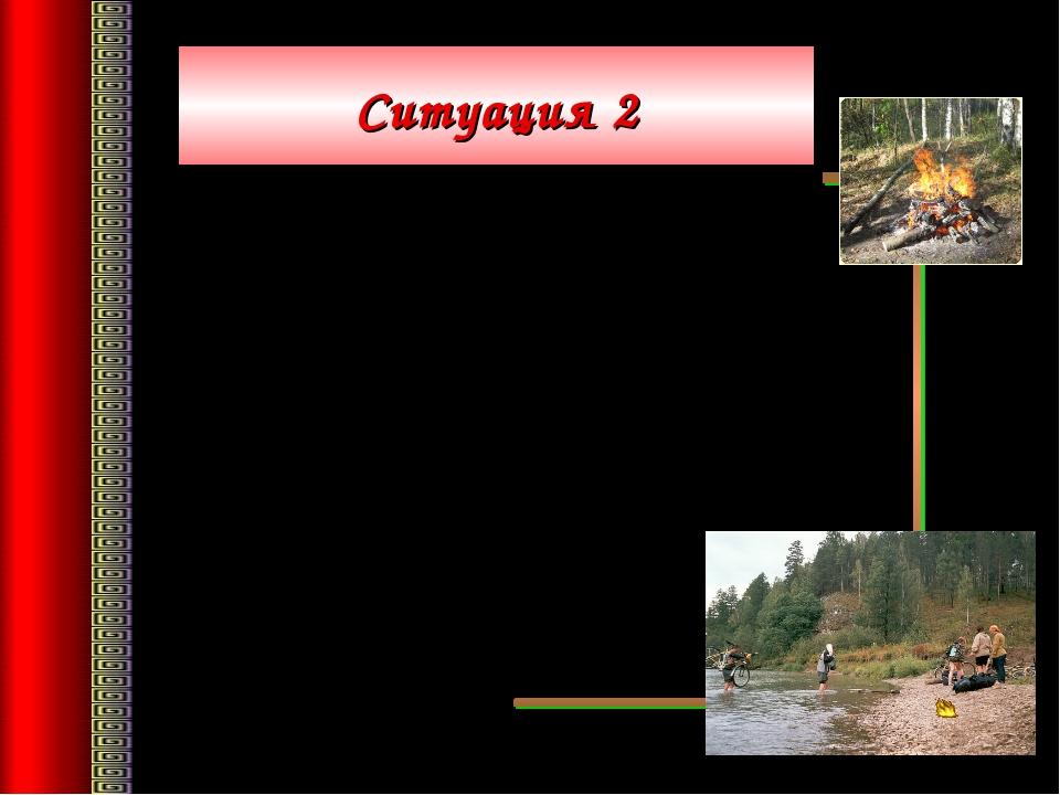 Ситуация 2 Самое безопасное место для костра – берег реки. Если костёр разво...
