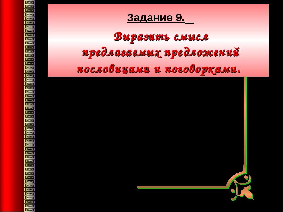 Задание 9. Выразить смысл предлагаемых предложений пословицами и поговорками...
