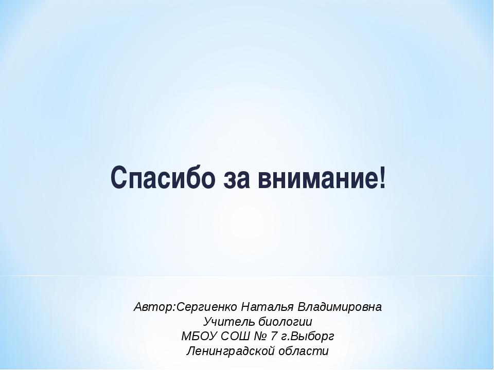 Спасибо за внимание! Автор:Сергиенко Наталья Владимировна Учитель биологии МБ...