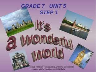 GRADE 7 UNIT 5 STEP 1 Герман Наталья Геннадьевна, учитель английского языка М