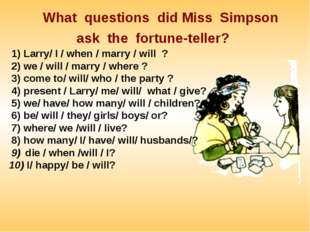 What questions did Miss Simpson ask the fortune-teller? Larry/ I / when / ma